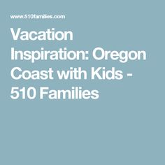 Vacation Inspiration: Oregon Coast with Kids - 510 Families