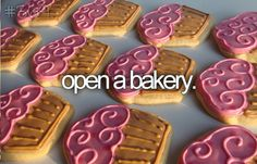 open a bakery - I actually want to open one with Meg