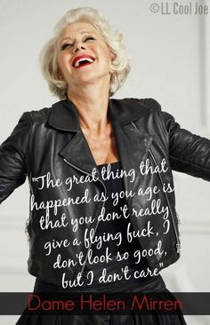 She looks amazing. This lady is the real deal. Love her! Wise Women, Ageing, Woman Quotes, Life Quotes, Great Quotes, Inspirational Quotes, Dame Helen, Helen Mirren, Ageless Beauty