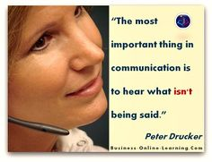 Peter Drucker made this great quote on Communication and the necessity to pay attention to details - as in, what is not being said! Communication Quotes, Business Quotes, Great Quotes, Wise Words, Online Business, Insight, Coaching, Finding Yourself, Wisdom