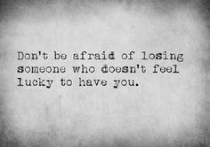 Don't be afraid of losing someone who doesn't feel lucky to have you.