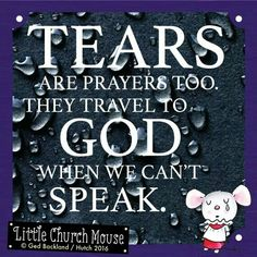 ♡✞♡ Tears are prayers too. They travel to God when we can't Speak. Amen...Little Church Mouse 20 March 2016 ✞♡✞