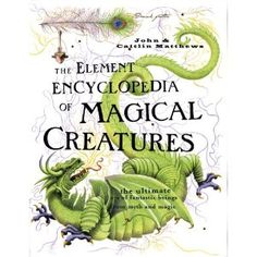 The Element Encyclopedia of Magical Creatures: The Ultimate A-Z of Fantastic Beings From Myth and Magic