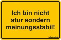 Ich bin nicht stur sondern meinungsstabil! ... gefunden auf https://www.istdaslustig.de/spruch/389/pi #lustig #sprüche #fun #spass