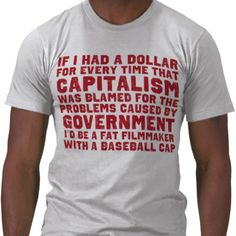 If I had a dollar for every time that capitalism was blamed for problems caused by the government, I'd be a fat filmmaker with a baseball cap.