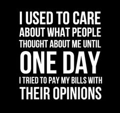 Quote Of The Day! I used to care about what people thought about me until one day I tried to pay my bills with their opinions. Universal Royalty® Beauty Pageant universalroyalty.com