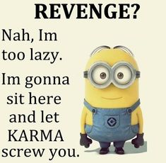 Ain't got no time for revenge, I'll just have to wait for karma to jump up & bitch slap your ass...