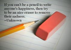 If you can't be a pencil to write anyone's happiness, then try to be an nice eraser to remove their sadness. ~Unknown lynnandrick, pencil, eraser, happiness, sadness, quote, motivation, inspiration, unknown, be, who are you,
