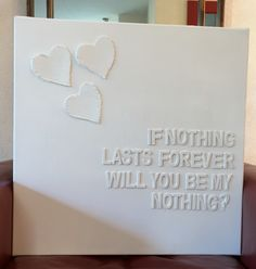 """""""If nothing lasts forever, will you be my nothing?""""  Quote...   Canvas met houten letters. Hartjes zijn van kartonnen doos geknipt. Alles wit gemaakt met acryl verf. Hartjes en letters gelijmd met velpon."""