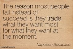 The reason most people fail instead of succeed is they trade what they want most for what they want at the moment. Napoleon Bonaparte