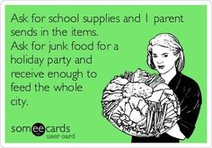 More like ask for items, get 2 glue sticks. Don't ask for party supplies, sends in home made cupcakes and enough junk food to feed a small village.