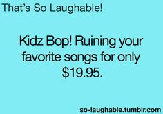 My parents were cool and let me listen to Q102 as a little kid... lol, so I never had to experience the torture of Kidz Bop!