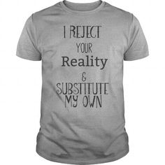 I Reject Your Reality amp Substitute My Own TShirt #jobs #tshirts #REJECT #gift #ideas #Popular #Everything #Videos #Shop #Animals #pets #Architecture #Art #Cars #motorcycles #Celebrities #DIY #crafts #Design #Education #Entertainment #Food #drink #Gardening #Geek #Hair #beauty #Health #fitness #History #Holidays #events #Home decor #Humor #Illustrations #posters #Kids #parenting #Men #Outdoors #Photography #Products #Quotes #Science #nature #Sports #Tattoos #Technology #Travel #Weddings…