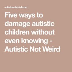 Five ways to damage autistic children without even knowing - Autistic Not Weird