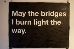 May the bridges I burn light the way.