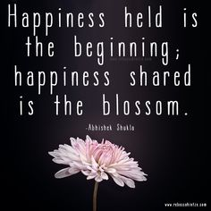 #Happiness held is the beginning; #happiness shared is the #blossom. -Abhishek Shukla