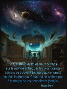 La magie est partout «Et, surtout, ayez les yeux ouverts sur le monde entier, car les plus grands secrets se trouvent toujours aux endroits les plus inattendus. Ceux qui ne croient pas à la magie ne les connaîtront jamais.» - Roald Dahl