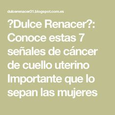♥Dulce Renacer♥: Conoce estas 7 señales de cáncer de cuello uterino Importante que lo sepan las mujeres
