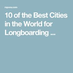 10 of the Best Cities in the World for Longboarding ...