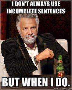 I don't always use incomplete sentences but when I do.