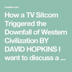 How a TV Sitcom Triggered the Downfall of Western Civilization BY DAVID HOPKINS I want to discuss a popular TV show my wife and I have been binge-watching on Netflix. It's the story of a family man, a man of science, a genius who fell in with the wrong crowd. He slowly descends into madness and desperation, lead by his own egotism. With one mishap after another, he becomes a monster. I'm talking, of course, about Friends and its tragic hero, Ross Geller. You may see it as a comedy, but I…