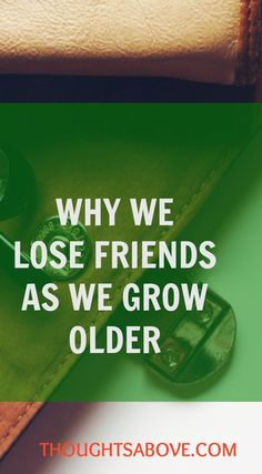WHY WE LOSE FRIENDS especially when we grow older. very informative points that applies to everyone .