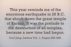 This year reminds me of the enormous earthquake in 26 B.C. that shook down the great temple of Karnak. It was the prelude to the destruction of all temples, because a new time had begun. ~Carl Jung, Letters Vol. 1, Pages 285-286.