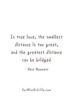 In true love, the smallest distance is too great, and the greatest distance can be bridged. - Hans Nouwens Sarcasm Quotes, Words Quotes, Me Quotes, Sayings, Long Distance Relationship Quotes, Relationship Texts, Distance Relationships, Family Love Quotes, Dream About Me