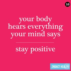 Your body hears everything your mind says stay positive. http://www.JenThoden.com