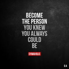 Become The Person You knew you always could be. More motivation: https://www.gymaholic.co