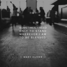 Sometimes I need only to stand whever I am to be blessed. [Mary Oliver]