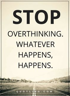 overthinking quotes Stop overthinking. Whatever happens, happens.