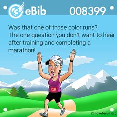 Was that one of those color runs?   The one question you don't want to hear after training and completing a marathon!