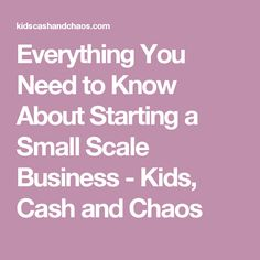 Everything You Need to Know About Starting a Small Scale Business - Kids, Cash and Chaos