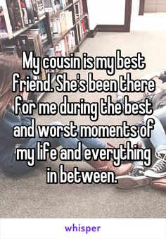 My cousin is my best friend. She's been there for me during the best and worst moments of my life and everything in between.