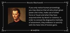 If you only notice human proceedings, you may observe that all who attain great power and riches, make use of either force or fraud; and what they have acquired either by deceit or violence, in order to conceal the disgraceful methods of attainment, they endeavor to sanctify with the false title of honest gains. - Niccolo Machiavelli