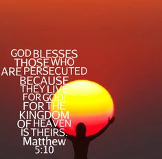 The Beatitudes                                 Blessed are those who are persecuted for righteousness' sake, For theirs is the kingdom of heaven. Matthew 5:10