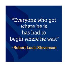 """Everyone who got where he is has had to begin where he was."" - Robert Louis Stevenson  #WednesdayWisdom"