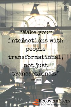 Motivational Quotes: Make your interactions with people transformational, not just transactional. Follow: https://www.pinterest.com/RecoverySteps/