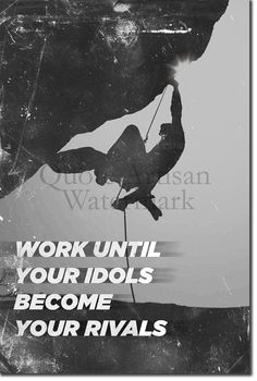 """Motivational Rock Climbing Poster 02 """"Work until your idols become your rivals. Rock Climbing Quotes, Hiking Quotes, Motivational Quotes, Inspirational Quotes, Message Quotes, Empowering Quotes, Just Do It, Inspire Me, Quotes To Live By"""