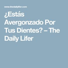 ¿Estás Avergonzado Por Tus Dientes? – The Daily Lifer
