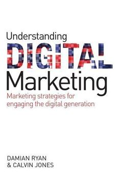Understanding digital marketing marketing strategies for engaging the digital generation. By Damian Ryan and Calvin Jones