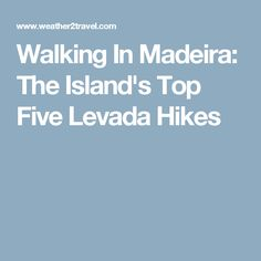 Walking In Madeira: The Island's Top Five Levada Hikes