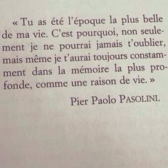 """""""You were the most beautiful period of my life. That is why, not only I can never forget you, but even I shall always have you constantly in my deepest memory, as a reason of life"""" - Pier Paolo Pasolini"""