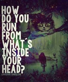 How do you run from what's inside your head? - Alice in Wonderland