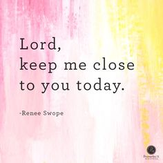 """Lord, keep me close to You today."" - Renee Swope 