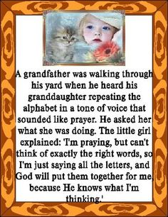 A grandfather was walking through his yard when he heard his granddaughter repeating the alphabet in a tone of voice that sounded like a prayer. Tone Of Voice, Psalm 127, Prayers For Children, Pray Without Ceasing, Grandma And Grandpa, Gods Love, Inspire Me, Cool Words, Make Me Smile