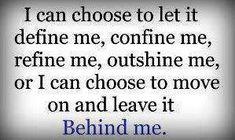 I can choose to let it define me, confine me, refine me, outshine me or I can choose to move on and leave it Behind me.