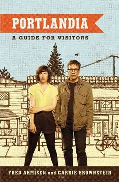 Portlandia: A Guide for Visitors by Fred Armisen & Carrie Brownstein