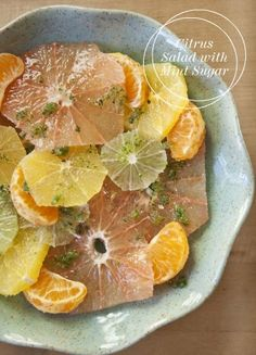 Citrus Salad   w/ Mint Sugar   from Bon Appetit   4 grapefruit  4 navel oranges  6 clementines  2 limes  2 tablespoons Grand Marnier  ¼ cup sugar  2 tablespoons fresh mint,   chopped  1.  Peel clementines and separate   all remaining   peeled fruit crosswise into slices.    2. Mix all fruit in a large bowl,   adding the Grand Marnier.   Combine sugar and mint in a   food processor and pulse until   it's finely chopped. Sprinkle mint   sugar on top of fruit and serve.